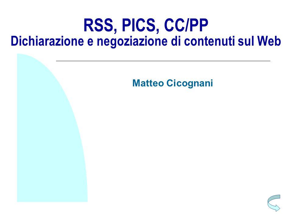 RSS, PICS, CC/PP Dichiarazione e negoziazione di contenuti sul Web Matteo Cicognani