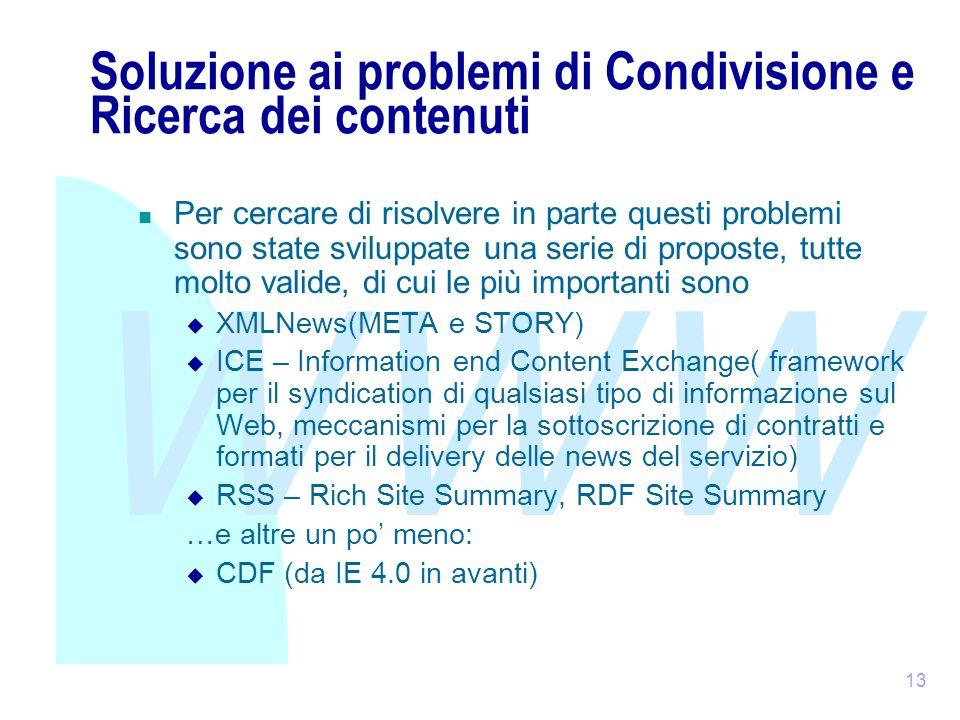 WWW 13 Soluzione ai problemi di Condivisione e Ricerca dei contenuti Per cercare di risolvere in parte questi problemi sono state sviluppate una serie di proposte, tutte molto valide, di cui le più importanti sono  XMLNews(META e STORY)  ICE – Information end Content Exchange( framework per il syndication di qualsiasi tipo di informazione sul Web, meccanismi per la sottoscrizione di contratti e formati per il delivery delle news del servizio)  RSS – Rich Site Summary, RDF Site Summary …e altre un po' meno:  CDF (da IE 4.0 in avanti)