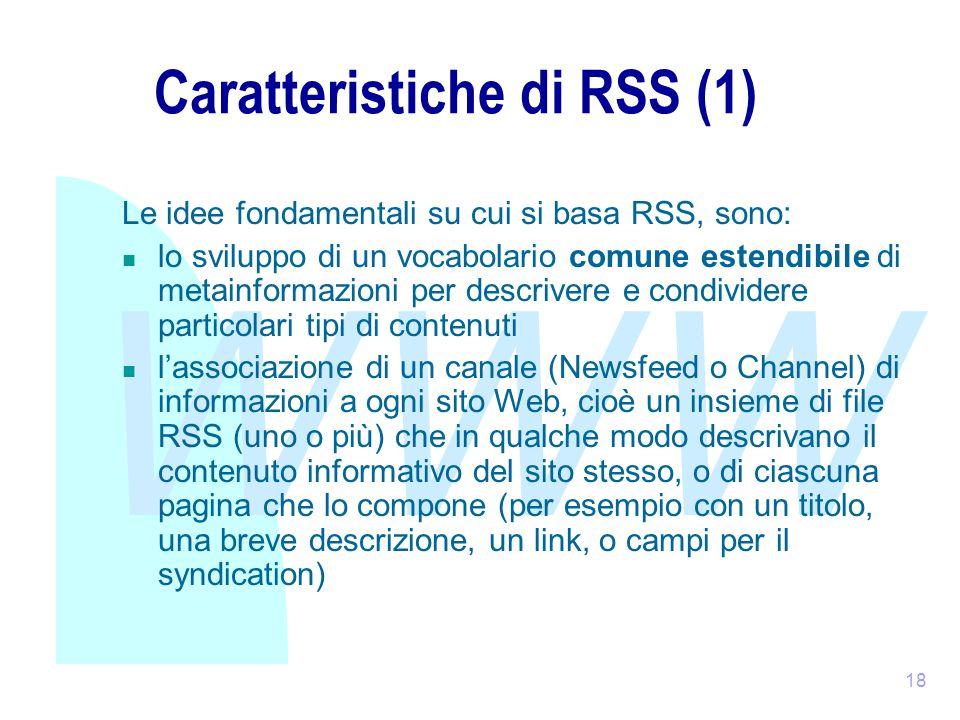 WWW 18 Caratteristiche di RSS (1) Le idee fondamentali su cui si basa RSS, sono: lo sviluppo di un vocabolario comune estendibile di metainformazioni per descrivere e condividere particolari tipi di contenuti l'associazione di un canale (Newsfeed o Channel) di informazioni a ogni sito Web, cioè un insieme di file RSS (uno o più) che in qualche modo descrivano il contenuto informativo del sito stesso, o di ciascuna pagina che lo compone (per esempio con un titolo, una breve descrizione, un link, o campi per il syndication)