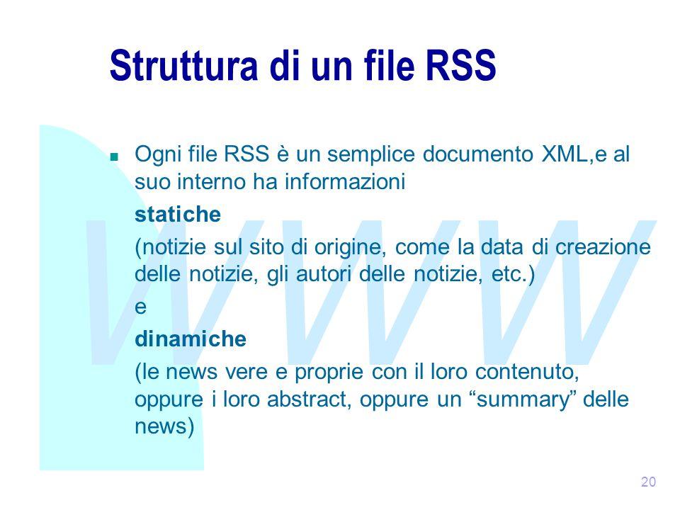WWW 20 Struttura di un file RSS Ogni file RSS è un semplice documento XML,e al suo interno ha informazioni statiche (notizie sul sito di origine, come la data di creazione delle notizie, gli autori delle notizie, etc.) e dinamiche (le news vere e proprie con il loro contenuto, oppure i loro abstract, oppure un summary delle news)