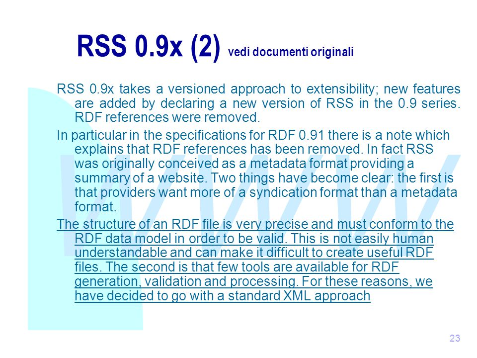 WWW 23 RSS 0.9x (2) vedi documenti originali RSS 0.9x takes a versioned approach to extensibility; new features are added by declaring a new version of RSS in the 0.9 series.