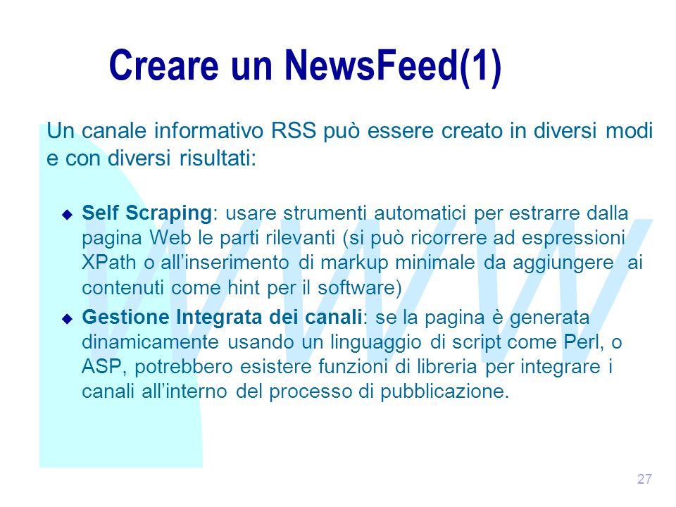 WWW 27 Creare un NewsFeed(1) Un canale informativo RSS può essere creato in diversi modi e con diversi risultati:  Self Scraping: usare strumenti automatici per estrarre dalla pagina Web le parti rilevanti (si può ricorrere ad espressioni XPath o all'inserimento di markup minimale da aggiungere ai contenuti come hint per il software)  Gestione Integrata dei canali: se la pagina è generata dinamicamente usando un linguaggio di script come Perl, o ASP, potrebbero esistere funzioni di libreria per integrare i canali all'interno del processo di pubblicazione.