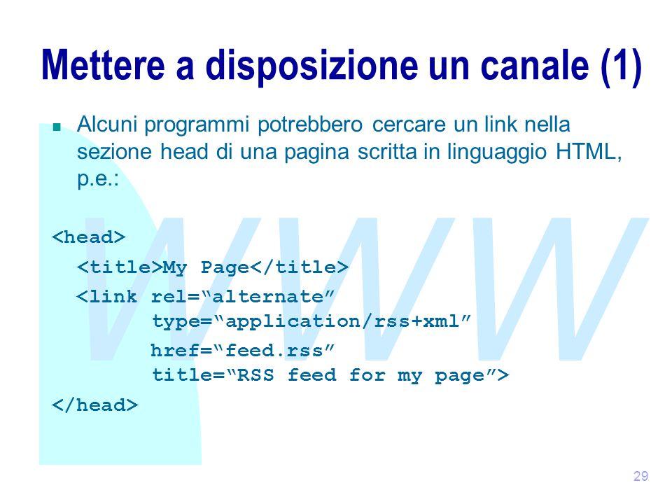 WWW 29 Mettere a disposizione un canale (1) Alcuni programmi potrebbero cercare un link nella sezione head di una pagina scritta in linguaggio HTML, p.e.: My Page <link rel= alternate type= application/rss+xml href= feed.rss title= RSS feed for my page >