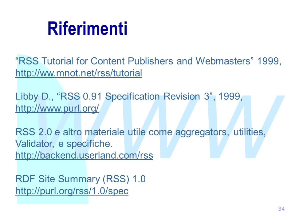 WWW 34 Riferimenti RSS Tutorial for Content Publishers and Webmasters 1999, http://ww.mnot.net/rss/tutorial Libby D., RSS 0.91 Specification Revision 3 , 1999, http://www.purl.org/ RSS 2.0 e altro materiale utile come aggregators, utilities, Validator, e specifiche.