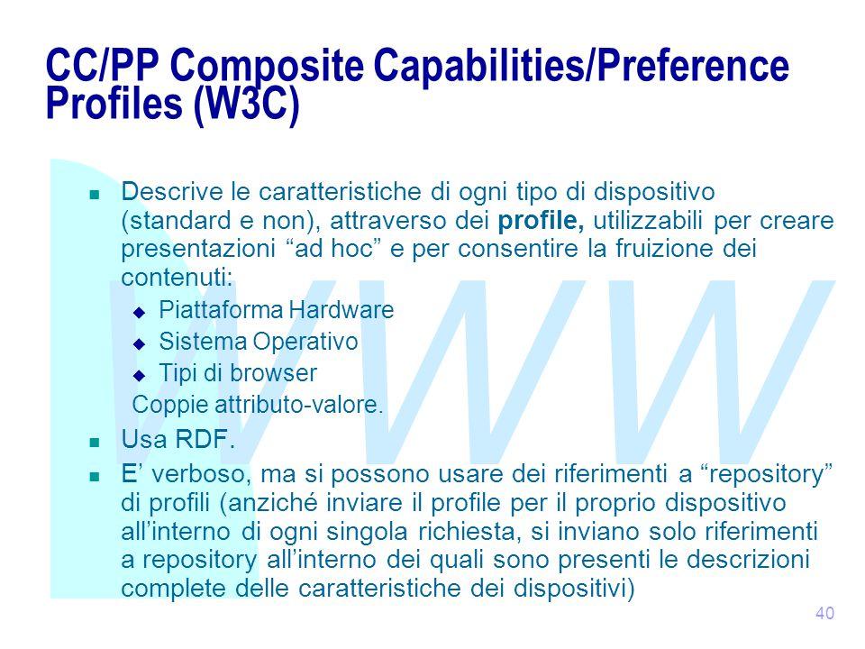 WWW 40 CC/PP Composite Capabilities/Preference Profiles (W3C) Descrive le caratteristiche di ogni tipo di dispositivo (standard e non), attraverso dei profile, utilizzabili per creare presentazioni ad hoc e per consentire la fruizione dei contenuti:  Piattaforma Hardware  Sistema Operativo  Tipi di browser Coppie attributo-valore.