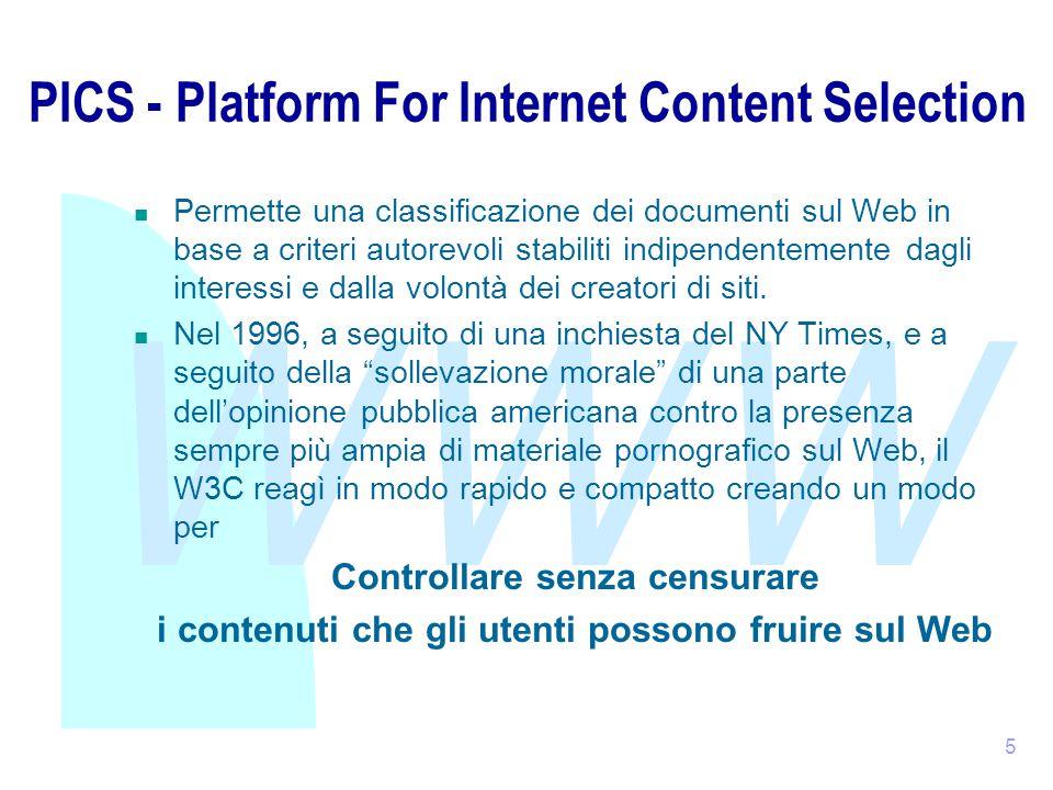 WWW 5 PICS - Platform For Internet Content Selection Permette una classificazione dei documenti sul Web in base a criteri autorevoli stabiliti indipendentemente dagli interessi e dalla volontà dei creatori di siti.