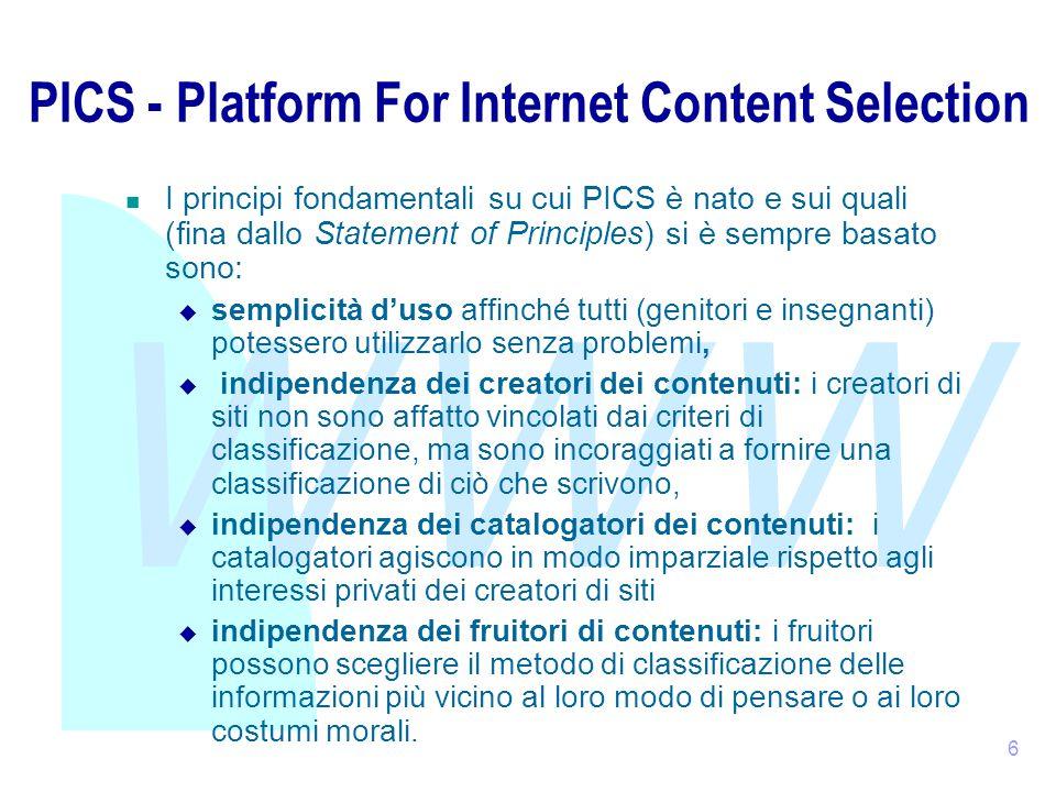 WWW 6 PICS - Platform For Internet Content Selection I principi fondamentali su cui PICS è nato e sui quali (fina dallo Statement of Principles) si è sempre basato sono:  semplicità d'uso affinché tutti (genitori e insegnanti) potessero utilizzarlo senza problemi,  indipendenza dei creatori dei contenuti: i creatori di siti non sono affatto vincolati dai criteri di classificazione, ma sono incoraggiati a fornire una classificazione di ciò che scrivono,  indipendenza dei catalogatori dei contenuti: i catalogatori agiscono in modo imparziale rispetto agli interessi privati dei creatori di siti  indipendenza dei fruitori di contenuti: i fruitori possono scegliere il metodo di classificazione delle informazioni più vicino al loro modo di pensare o ai loro costumi morali.