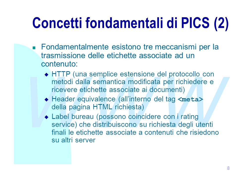 WWW 9 Concetti fondamentali di PICS (3) Poiché la presenza o meno delle etichette può decretare (almeno in via teorica) il fallimento o il successo di un sito Web, è stato necessario fornire dei meccanismi che garantissero autenticità e integrità delle label.