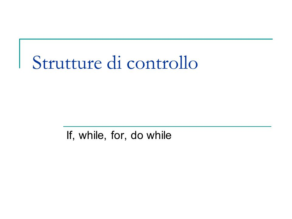 Strutture di controllo If, while, for, do while