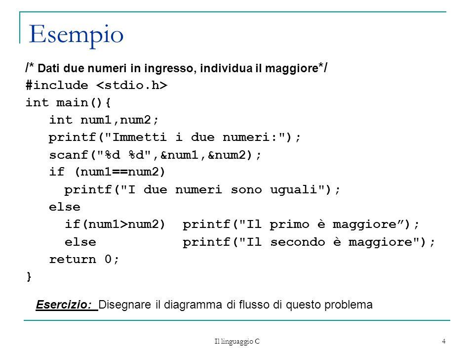 Il linguaggio C 4 Esempio /* Dati due numeri in ingresso, individua il maggiore */ #include int main(){ int num1,num2; printf( Immetti i due numeri: ); scanf( %d %d ,&num1,&num2); if (num1==num2) printf( I due numeri sono uguali ); else if(num1>num2) printf( Il primo è maggiore ); else printf( Il secondo è maggiore ); return 0; } Esercizio: Disegnare il diagramma di flusso di questo problema