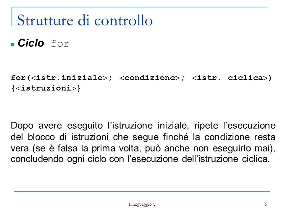 Il linguaggio C 5 Strutture di controllo Ciclo for for(  istr.iniziale  ;  condizione  ;  istr.