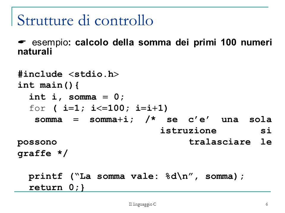 Il linguaggio C 6 Strutture di controllo  esempio: calcolo della somma dei primi 100 numeri naturali #include  stdio.h  int main(){ int i, somma  0; for ( i  1; i  100; i  i  1) somma  somma  i; /* se c'e' una sola istruzione si possono tralasciare le graffe */ printf ( La somma vale: %d\n , somma); return 0;}