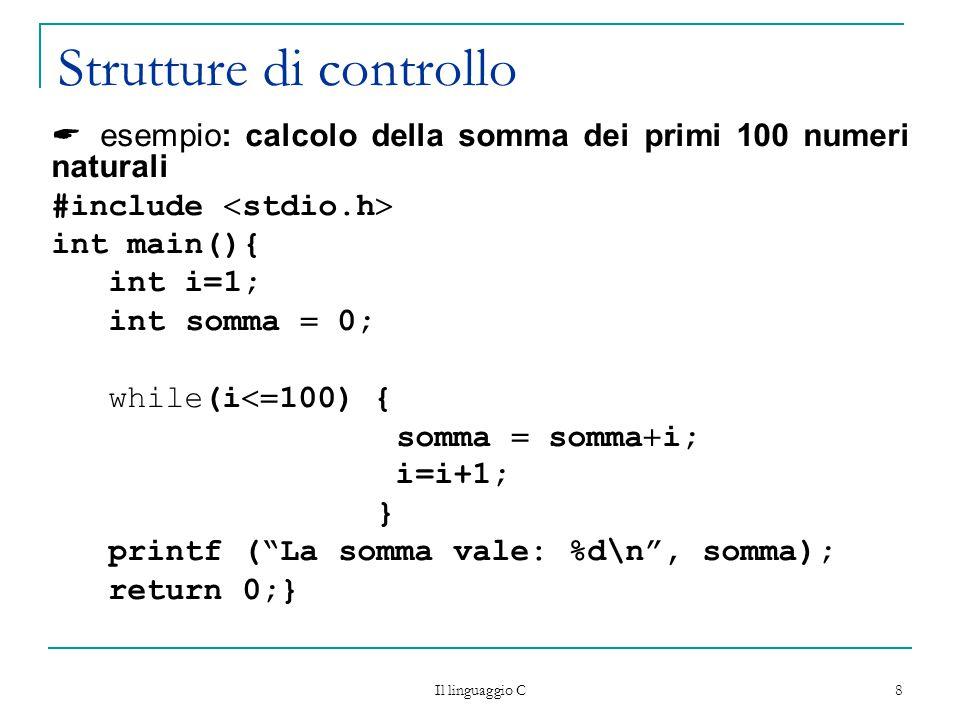 Il linguaggio C 8 Strutture di controllo  esempio: calcolo della somma dei primi 100 numeri naturali #include  stdio.h  int main(){ int i=1; int somma  0; while(i  100) { somma  somma  i; i=i+1; } printf ( La somma vale: %d\n , somma); return 0;}