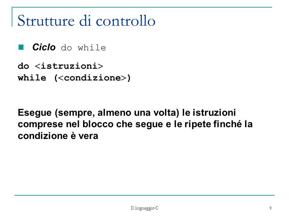 Il linguaggio C 9 Strutture di controllo Ciclo do while do  istruzioni  while (  condizione  ) Esegue (sempre, almeno una volta) le istruzioni comprese nel blocco che segue e le ripete finché la condizione è vera