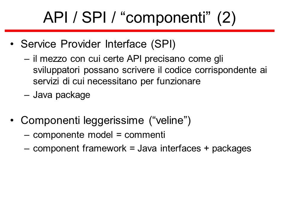 API / SPI / componenti (2) Service Provider Interface (SPI) –il mezzo con cui certe API precisano come gli sviluppatori possano scrivere il codice corrispondente ai servizi di cui necessitano per funzionare –Java package Componenti leggerissime ( veline ) –componente model = commenti –component framework = Java interfaces + packages