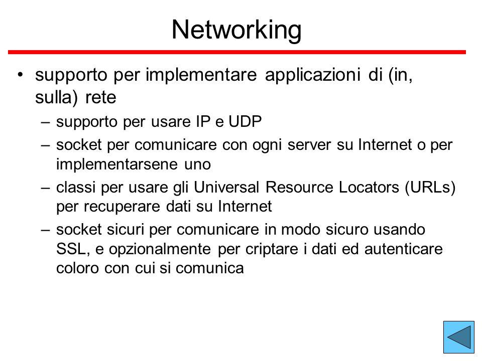 Networking supporto per implementare applicazioni di (in, sulla) rete –supporto per usare IP e UDP –socket per comunicare con ogni server su Internet o per implementarsene uno –classi per usare gli Universal Resource Locators (URLs) per recuperare dati su Internet –socket sicuri per comunicare in modo sicuro usando SSL, e opzionalmente per criptare i dati ed autenticare coloro con cui si comunica