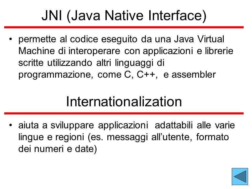JNI (Java Native Interface) permette al codice eseguito da una Java Virtual Machine di interoperare con applicazioni e librerie scritte utilizzando altri linguaggi di programmazione, come C, C++, e assembler aiuta a sviluppare applicazioni adattabili alle varie lingue e regioni (es.