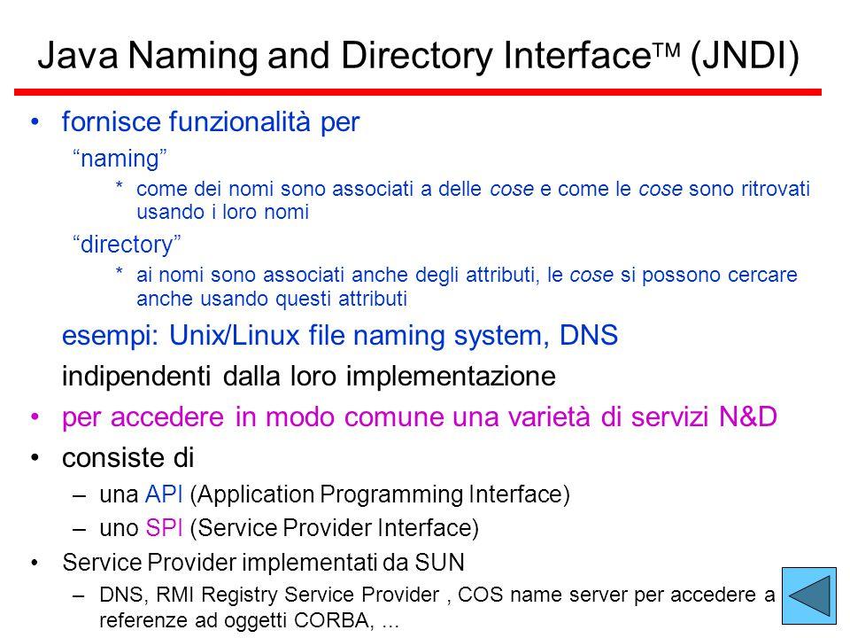 Java Naming and Directory Interface  (JNDI) fornisce funzionalità per naming *come dei nomi sono associati a delle cose e come le cose sono ritrovati usando i loro nomi directory *ai nomi sono associati anche degli attributi, le cose si possono cercare anche usando questi attributi esempi: Unix/Linux file naming system, DNS indipendenti dalla loro implementazione per accedere in modo comune una varietà di servizi N&D consiste di –una API (Application Programming Interface) –uno SPI (Service Provider Interface) Service Provider implementati da SUN –DNS, RMI Registry Service Provider, COS name server per accedere a referenze ad oggetti CORBA,...