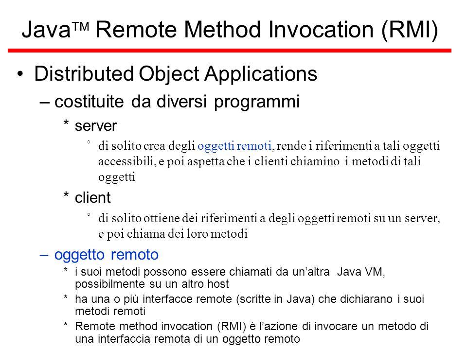 Java  Remote Method Invocation (RMI) Distributed Object Applications –costituite da diversi programmi *server ˚di solito crea degli oggetti remoti, rende i riferimenti a tali oggetti accessibili, e poi aspetta che i clienti chiamino i metodi di tali oggetti *client ˚di solito ottiene dei riferimenti a degli oggetti remoti su un server, e poi chiama dei loro metodi –oggetto remoto *i suoi metodi possono essere chiamati da un'altra Java VM, possibilmente su un altro host *ha una o più interfacce remote (scritte in Java) che dichiarano i suoi metodi remoti *Remote method invocation (RMI) è l'azione di invocare un metodo di una interfaccia remota di un oggetto remoto