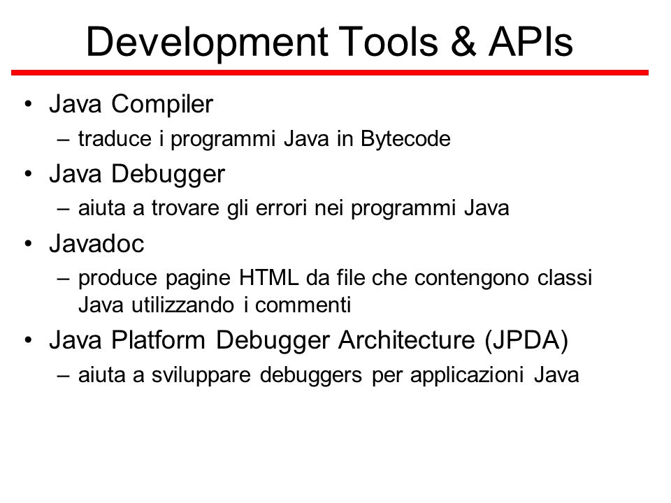 Development Tools & APIs Java Compiler –traduce i programmi Java in Bytecode Java Debugger –aiuta a trovare gli errori nei programmi Java Javadoc –produce pagine HTML da file che contengono classi Java utilizzando i commenti Java Platform Debugger Architecture (JPDA) –aiuta a sviluppare debuggers per applicazioni Java
