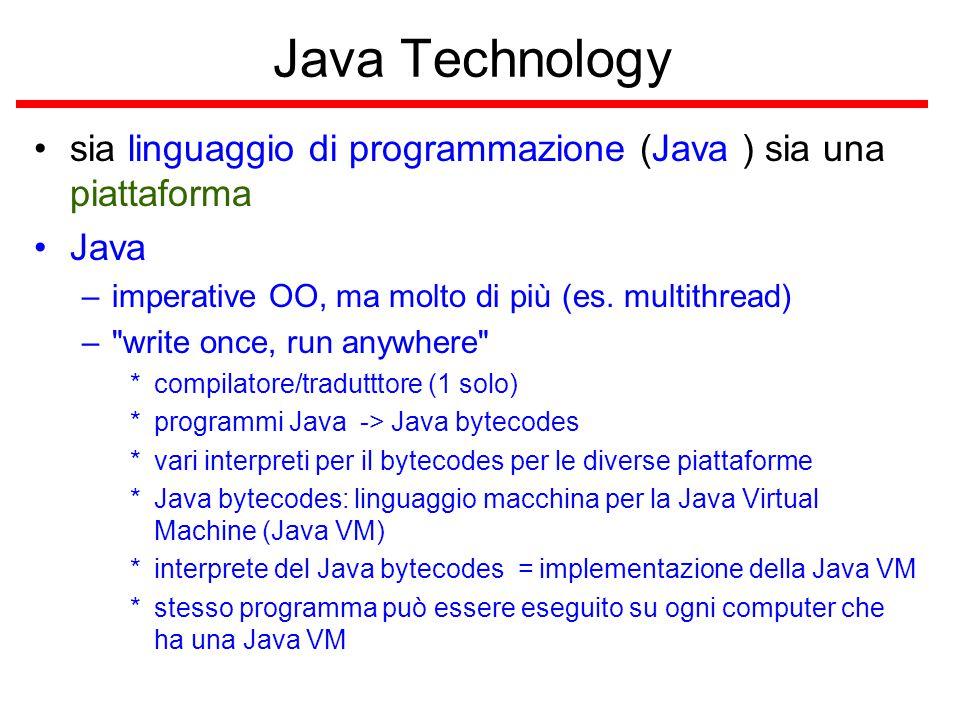 Java Platform 1 platform –ambiente hardware o software dove sono eseguiti i programmi (Windows 2000, Linux, Solaris, MacOS) –una platform in genere può essere descritta come una combinazione di sistema operativo e hardware la Java platform è solamente software e viene eseguita al di sopra di altre piattaforme basate sull'hardware