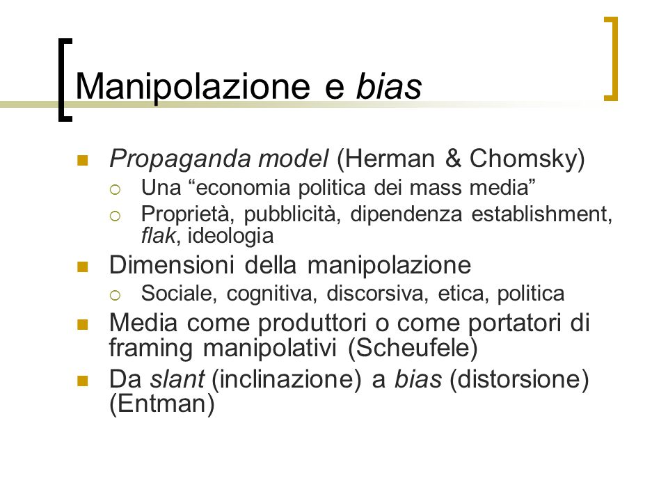"Manipolazione e bias Propaganda model (Herman & Chomsky)  Una ""economia politica dei mass media""  Proprietà, pubblicità, dipendenza establishment, f"