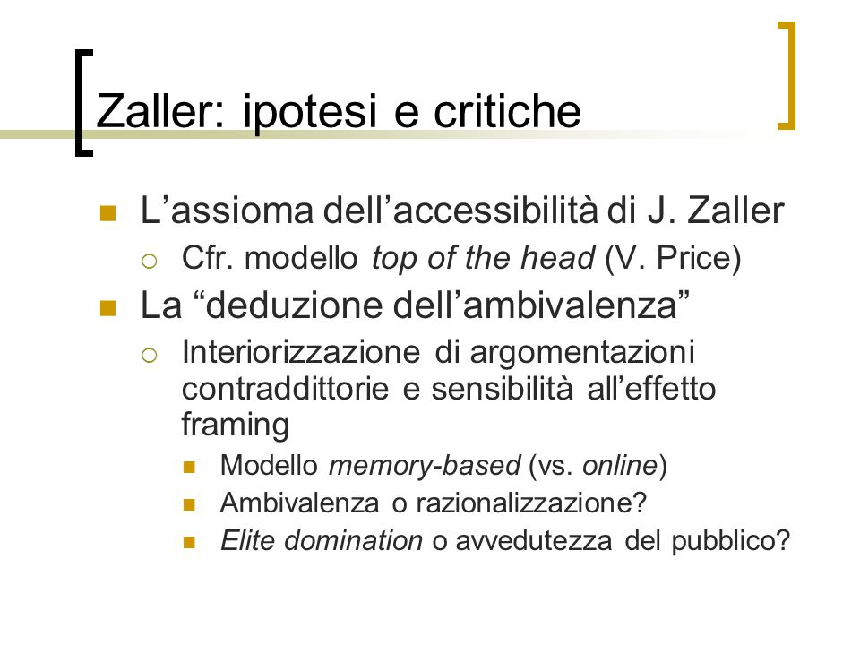 "Zaller: ipotesi e critiche L'assioma dell'accessibilità di J. Zaller  Cfr. modello top of the head (V. Price) La ""deduzione dell'ambivalenza""  Inter"