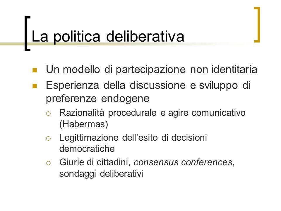 La politica deliberativa Un modello di partecipazione non identitaria Esperienza della discussione e sviluppo di preferenze endogene  Razionalità pro