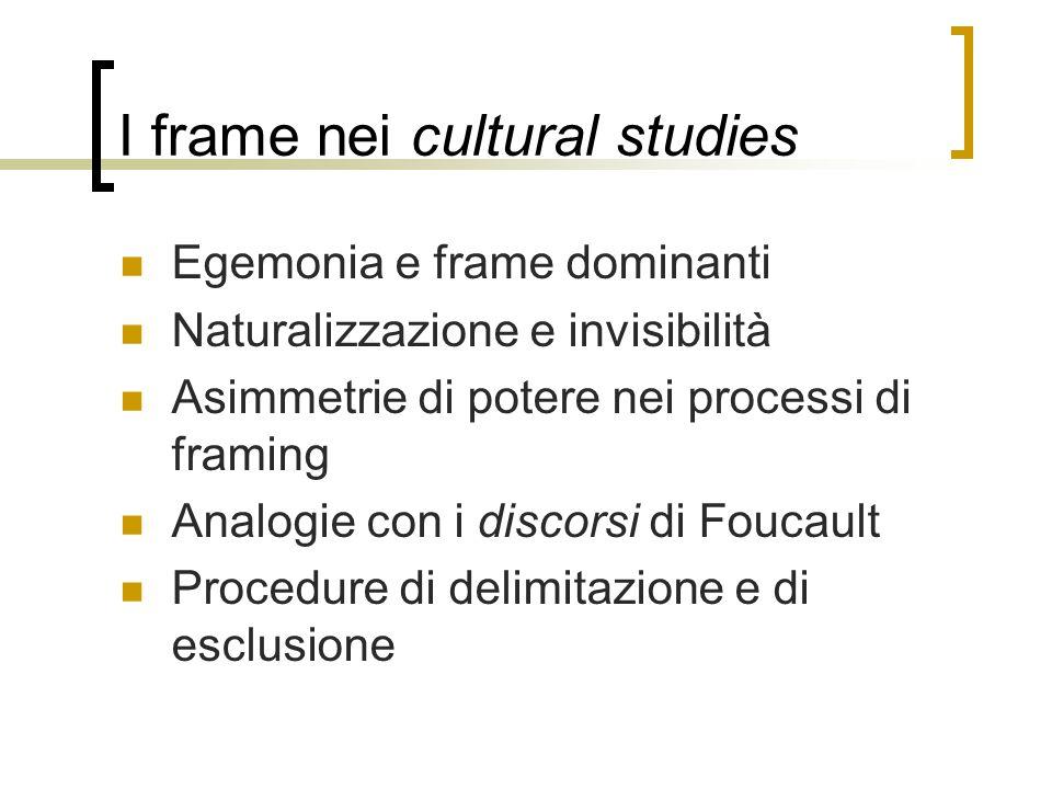 I frame nei cultural studies Egemonia e frame dominanti Naturalizzazione e invisibilità Asimmetrie di potere nei processi di framing Analogie con i di