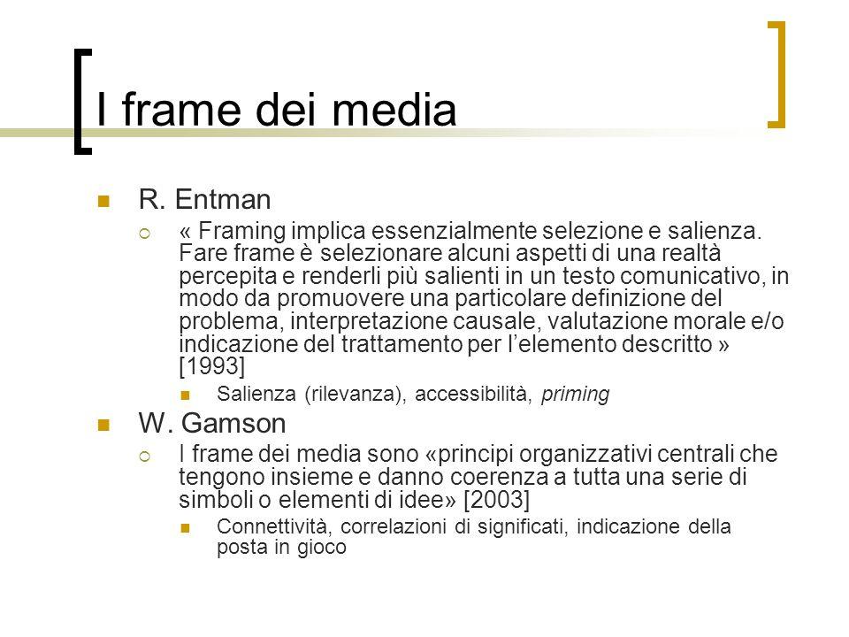 I frame dei media R. Entman  « Framing implica essenzialmente selezione e salienza. Fare frame è selezionare alcuni aspetti di una realtà percepita e