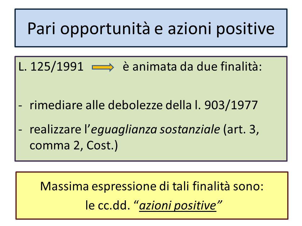Pari opportunità e azioni positive L. 125/1991 è animata da due finalità: -rimediare alle debolezze della l. 903/1977 -realizzare l'eguaglianza sostan