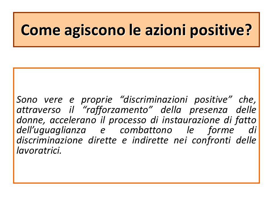 """Come agiscono le azioni positive? Sono vere e proprie """"discriminazioni positive"""" che, attraverso il """"rafforzamento"""" della presenza delle donne, accele"""