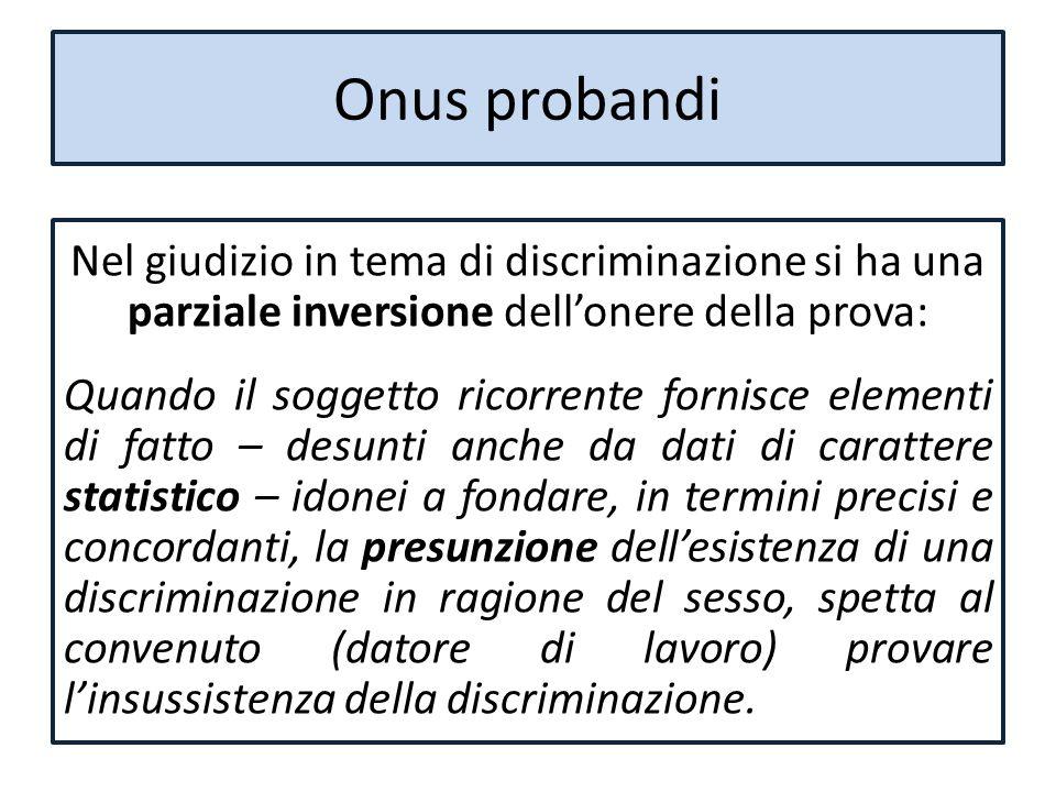 Onus probandi Nel giudizio in tema di discriminazione si ha una parziale inversione dell'onere della prova: Quando il soggetto ricorrente fornisce ele