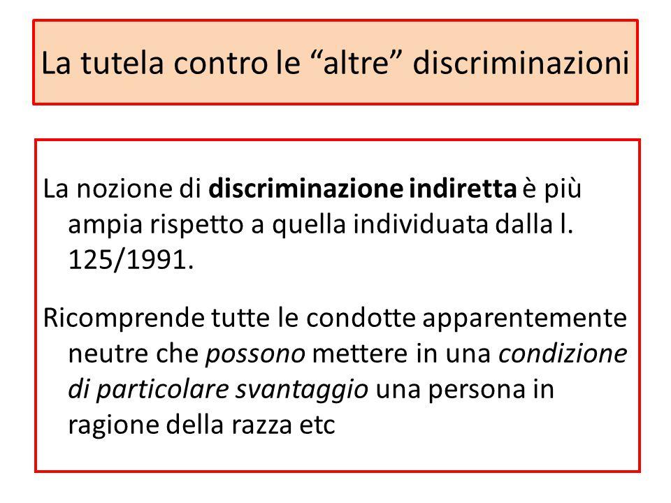 """La tutela contro le """"altre"""" discriminazioni La nozione di discriminazione indiretta è più ampia rispetto a quella individuata dalla l. 125/1991. Ricom"""