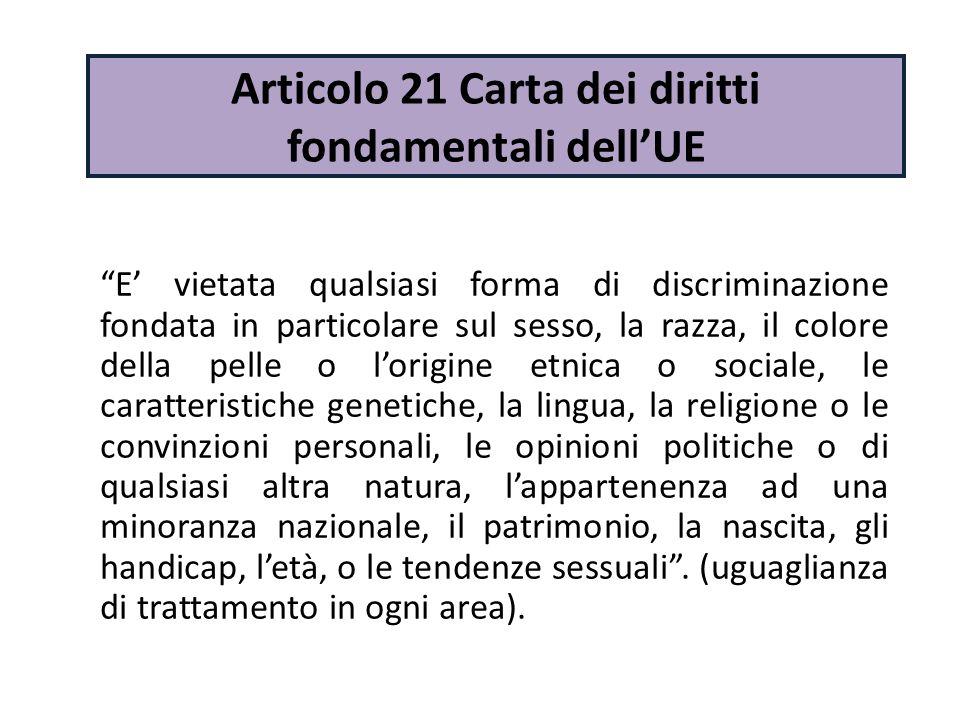 """Articolo 21 Carta dei diritti fondamentali dell'UE """"E' vietata qualsiasi forma di discriminazione fondata in particolare sul sesso, la razza, il color"""
