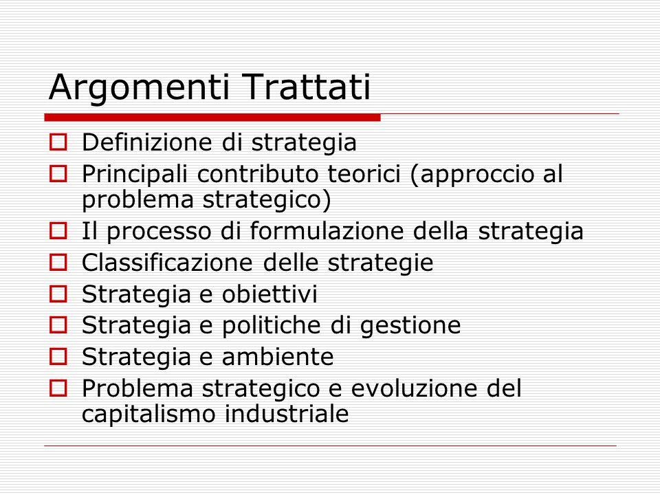 Argomenti Trattati  Definizione di strategia  Principali contributo teorici (approccio al problema strategico)  Il processo di formulazione della strategia  Classificazione delle strategie  Strategia e obiettivi  Strategia e politiche di gestione  Strategia e ambiente  Problema strategico e evoluzione del capitalismo industriale