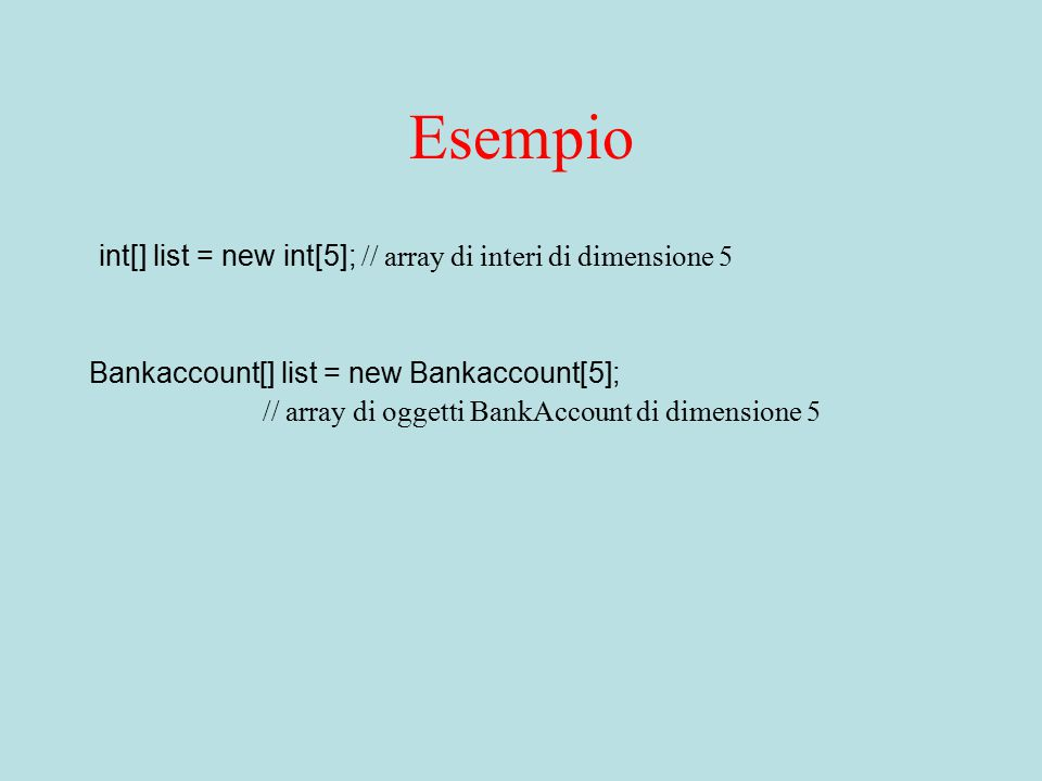 Esempio int[] list = new int[5]; // array di interi di dimensione 5 Bankaccount[] list = new Bankaccount[5]; // array di oggetti BankAccount di dimensione 5
