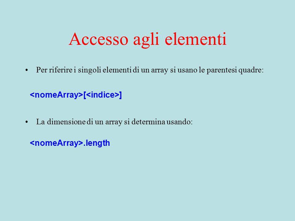 Accesso agli elementi Per riferire i singoli elementi di un array si usano le parentesi quadre: [ ] La dimensione di un array si determina usando:.length