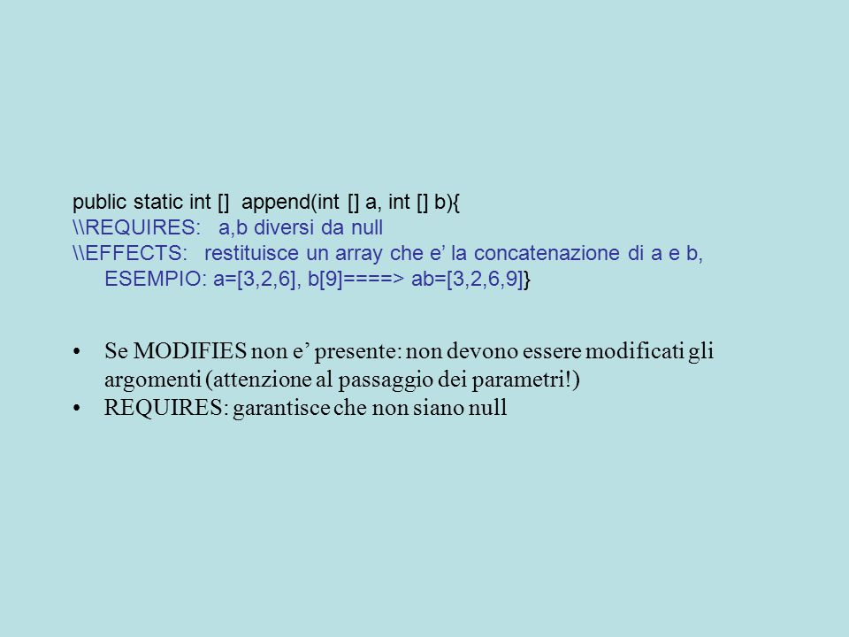 public static int [] append(int [] a, int [] b){ \\REQUIRES: a,b diversi da null \\EFFECTS: restituisce un array che e' la concatenazione di a e b, ESEMPIO: a=[3,2,6], b[9]====> ab=[3,2,6,9]} Se MODIFIES non e' presente: non devono essere modificati gli argomenti (attenzione al passaggio dei parametri!) REQUIRES: garantisce che non siano null