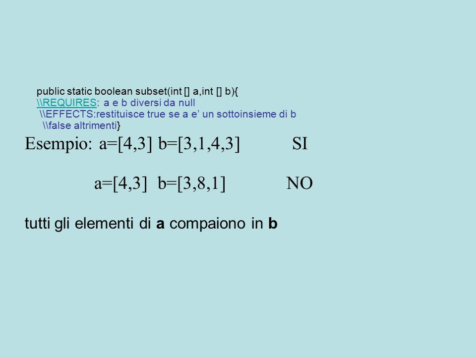 public static boolean subset(int [] a,int [] b){ \\REQUIRES\\REQUIRES: a e b diversi da null \\EFFECTS:restituisce true se a e' un sottoinsieme di b \\false altrimenti} Esempio: a=[4,3] b=[3,1,4,3] SI a=[4,3] b=[3,8,1] NO tutti gli elementi di a compaiono in b