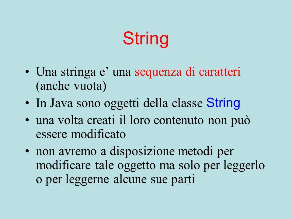 String Una stringa e' una sequenza di caratteri (anche vuota) In Java sono oggetti della classe String una volta creati il loro contenuto non può essere modificato non avremo a disposizione metodi per modificare tale oggetto ma solo per leggerlo o per leggerne alcune sue parti