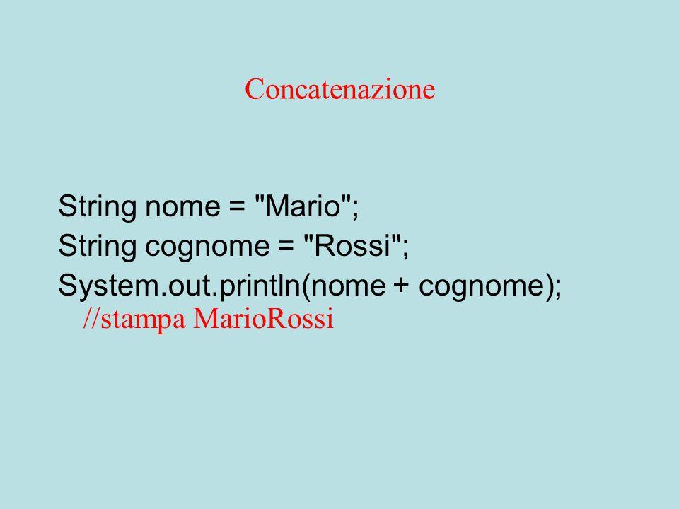 Concatenazione String nome = Mario ; String cognome = Rossi ; System.out.println(nome + cognome); //stampa MarioRossi