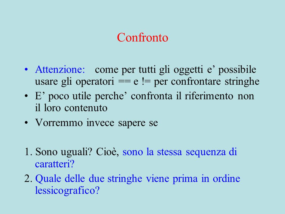 Confronto Attenzione: come per tutti gli oggetti e' possibile usare gli operatori == e != per confrontare stringhe E' poco utile perche' confronta il riferimento non il loro contenuto Vorremmo invece sapere se 1.