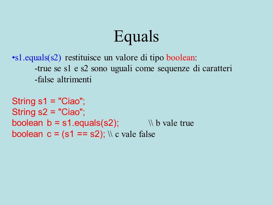 Equals s1.equals(s2) restituisce un valore di tipo boolean: -true se s1 e s2 sono uguali come sequenze di caratteri -false altrimenti String s1 = Ciao ; String s2 = Ciao ; boolean b = s1.equals(s2); \\ b vale true boolean c = (s1 == s2); \\ c vale false