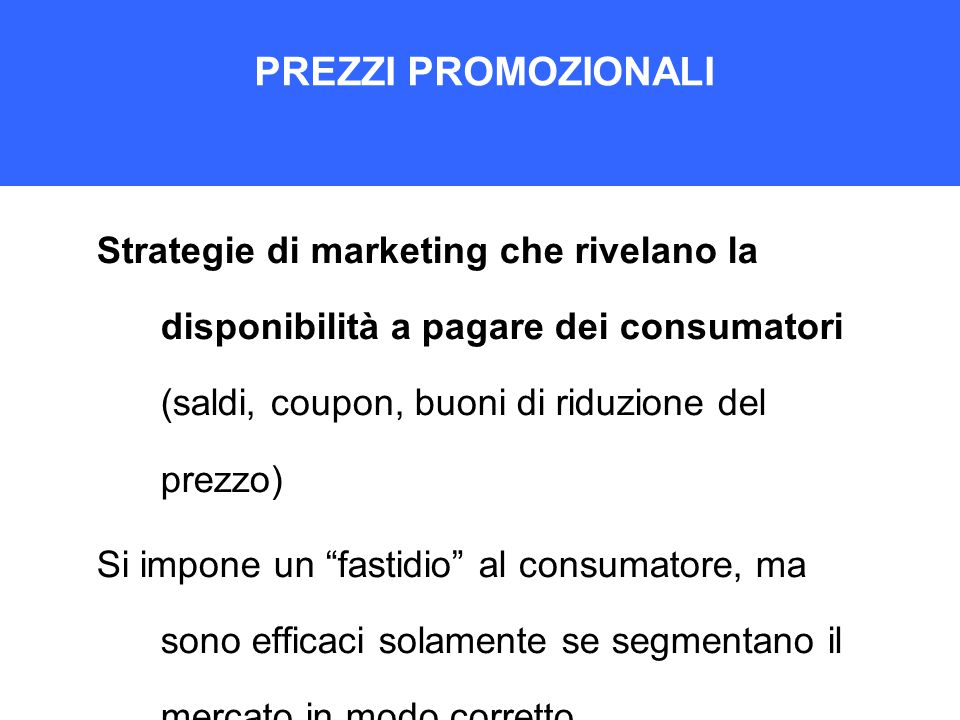 PREZZI PROMOZIONALI Strategie di marketing che rivelano la disponibilità a pagare dei consumatori (saldi, coupon, buoni di riduzione del prezzo) Si impone un fastidio al consumatore, ma sono efficaci solamente se segmentano il mercato in modo corretto