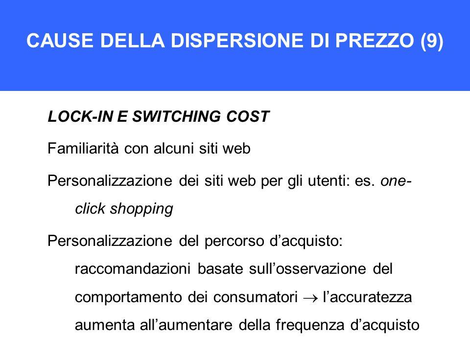 CAUSE DELLA DISPERSIONE DI PREZZO (9) LOCK-IN E SWITCHING COST Familiarità con alcuni siti web Personalizzazione dei siti web per gli utenti: es. one-