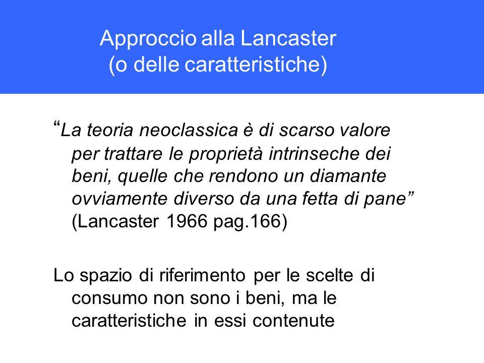 Approccio alla Lancaster (o delle caratteristiche) La teoria neoclassica è di scarso valore per trattare le proprietà intrinseche dei beni, quelle che rendono un diamante ovviamente diverso da una fetta di pane (Lancaster 1966 pag.166) Lo spazio di riferimento per le scelte di consumo non sono i beni, ma le caratteristiche in essi contenute