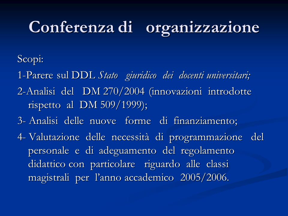 Conferenza di organizzazione Scopi: 1-Parere sul DDL Stato giuridico dei docenti universitari; 2-Analisi del DM 270/2004 (innovazioni introdotte rispetto al DM 509/1999); 3- Analisi delle nuove forme di finanziamento; 4- Valutazione delle necessità di programmazione del personale e di adeguamento del regolamento didattico con particolare riguardo alle classi magistrali per l'anno accademico 2005/2006.
