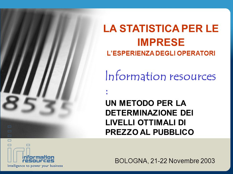 LA STATISTICA PER LE IMPRESE L'ESPERIENZA DEGLI OPERATORI |nformation resources : UN METODO PER LA DETERMINAZIONE DEI LIVELLI OTTIMALI DI PREZZO AL PUBBLICO BOLOGNA, 21-22 Novembre 2003