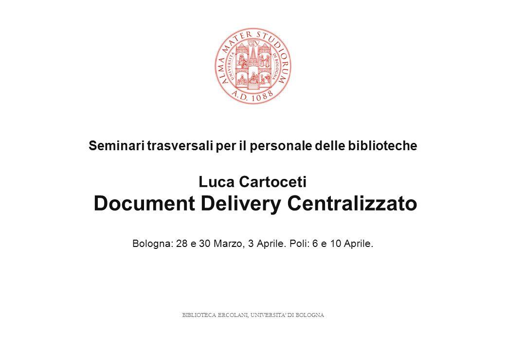 BIBLIOTECA ERCOLANI, UNIVERSITA' DI BOLOGNA Seminari trasversali per il personale delle biblioteche Luca Cartoceti Document Delivery Centralizzato Bologna: 28 e 30 Marzo, 3 Aprile.